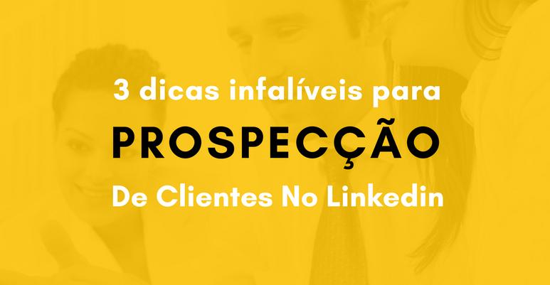 3 Dicas infalíveis para prospecção de clientes no LinkedIn