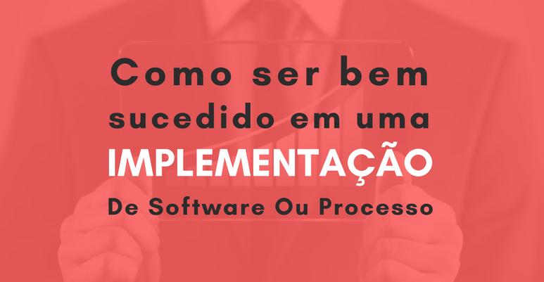 Saiba como ser bem sucedido em uma implementação de software ou processo