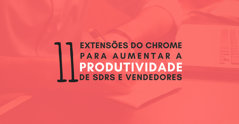 11 extensões do Chrome para aumentar a produtividade de SDRS e Vendedores