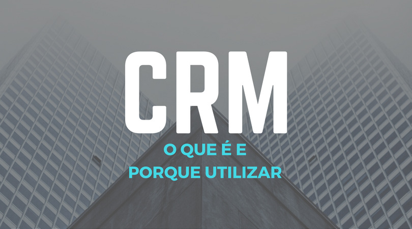CRM: o que é e porque utilizar