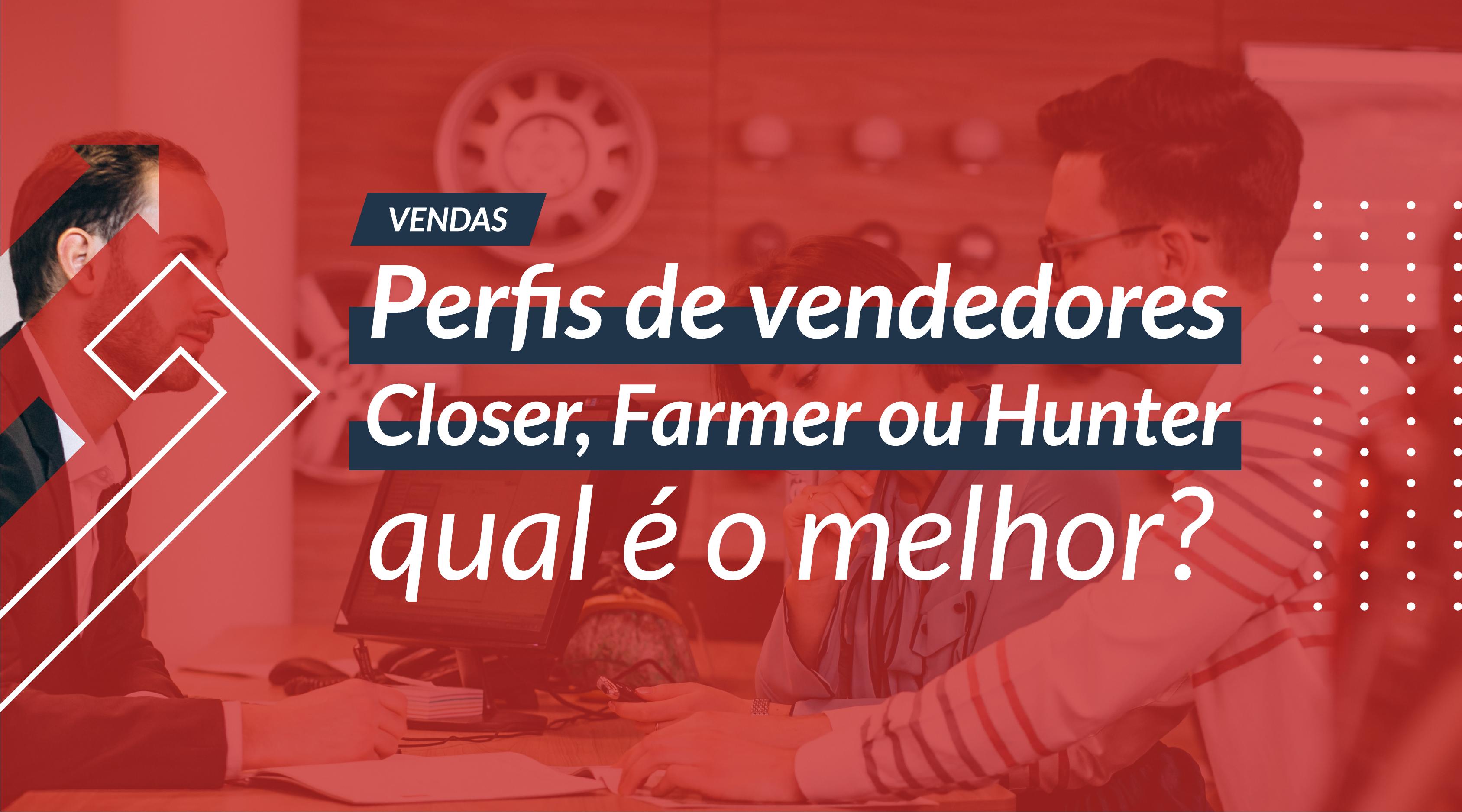 Perfis de vendedores: Closer, Farmer ou Hunter, qual é o melhor?