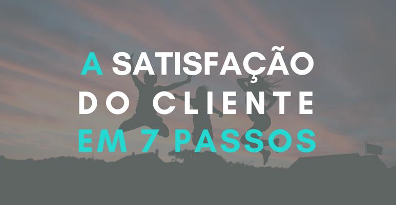 Satisfação do cliente em 7 passos