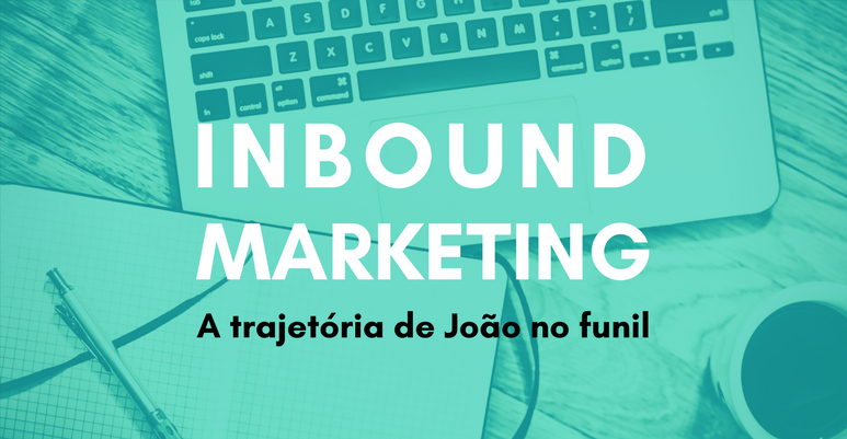 Inbound Marketing: a trajetória de João no funil
