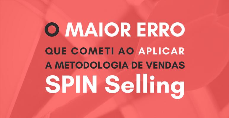 O maior erro que cometi ao aplicar a metodologia de vendas SPIN Selling