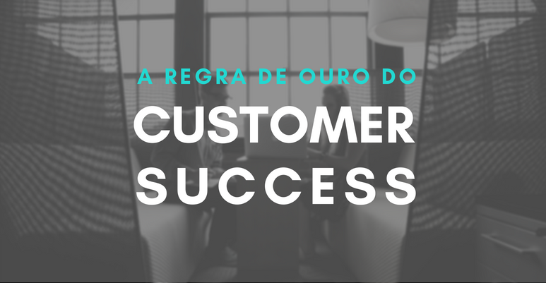 A Regra de Ouro do Customer Success