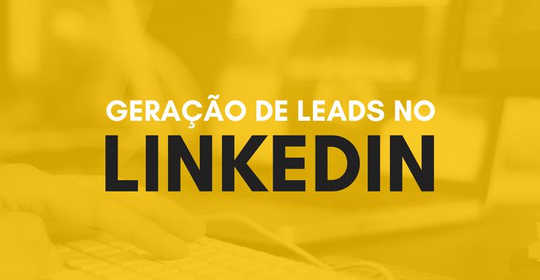 Geração de Leads no LinkedIn: como criar um sistema em 3 etapas