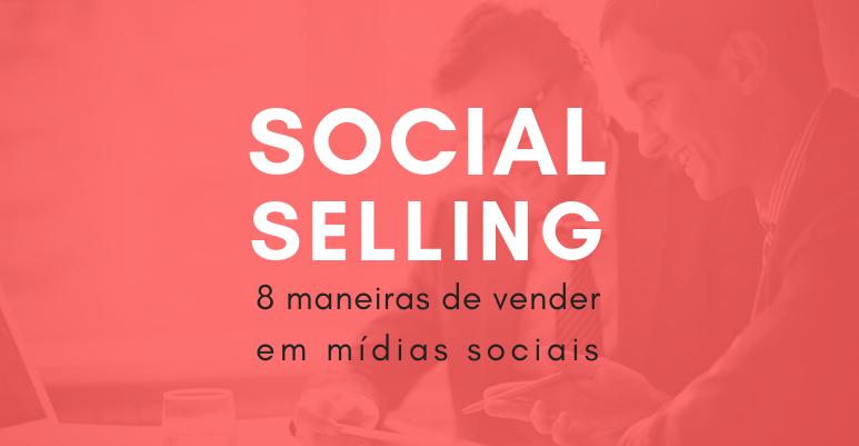 Social Selling: 8 maneiras de vender em mídias sociais