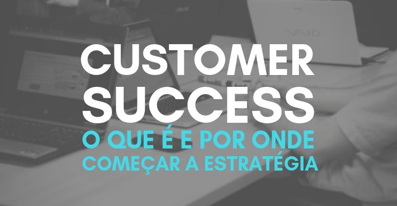 Customer Success: o que é e por onde começar a estratégia?
