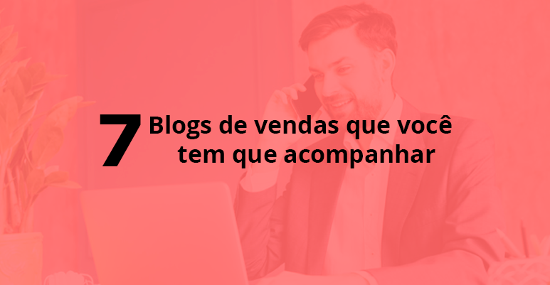 7 Blogs de vendas que você tem que acompanhar