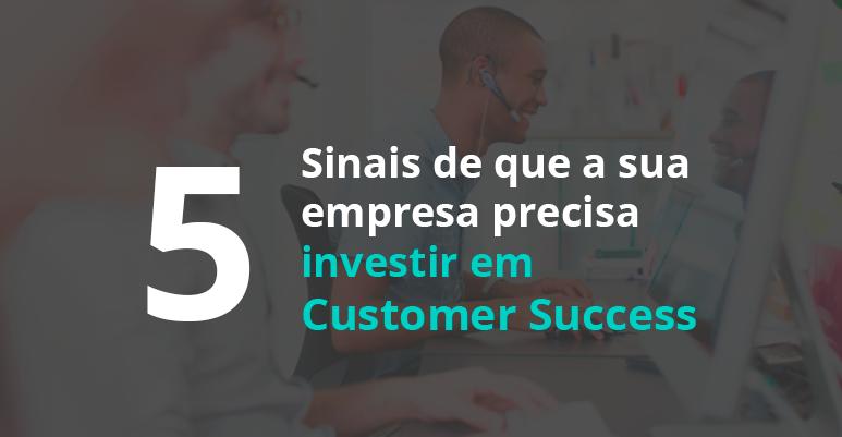 5 sinais de que sua empresa precisa investir em Customer Success