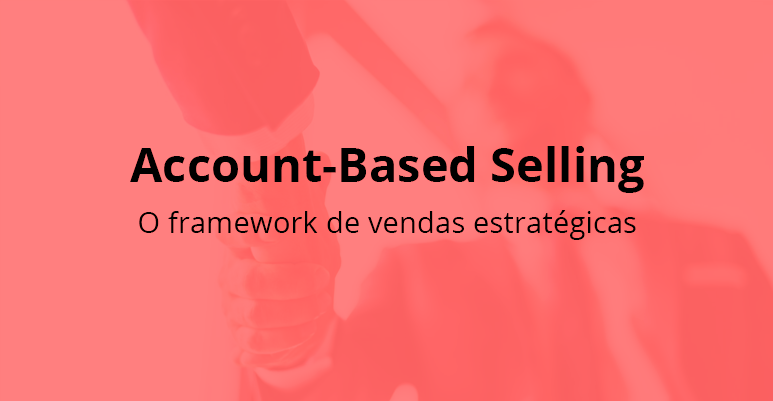Account Based Selling: o framework de vendas estratégicas