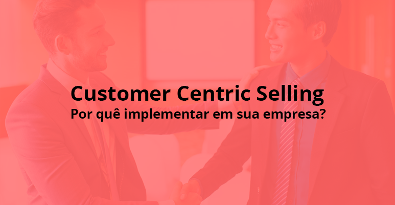 Customer Centric Selling: Por quê implementar em sua empresa?