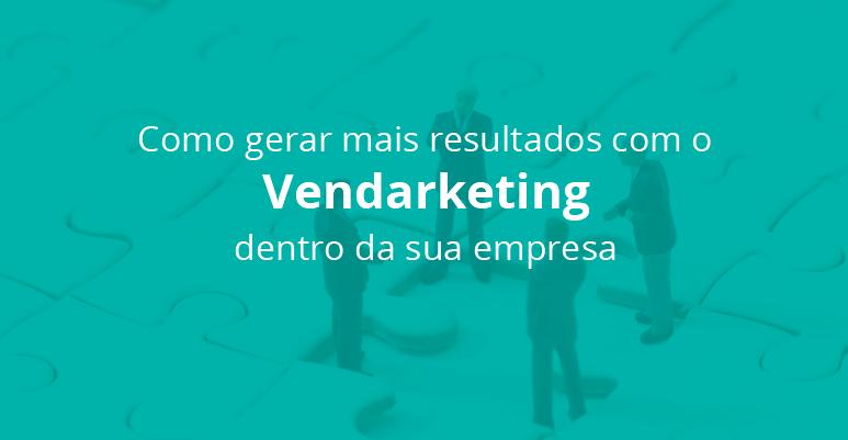 Como gerar mais resultados com o Vendarketing dentro da sua empresa