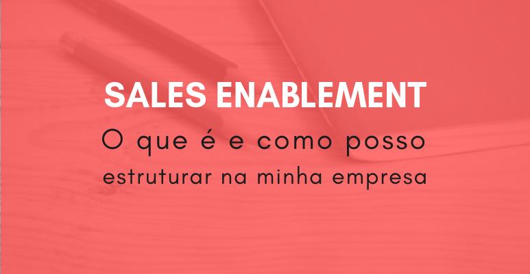 O que é Sales Enablement e como estruturar na minha empresa
