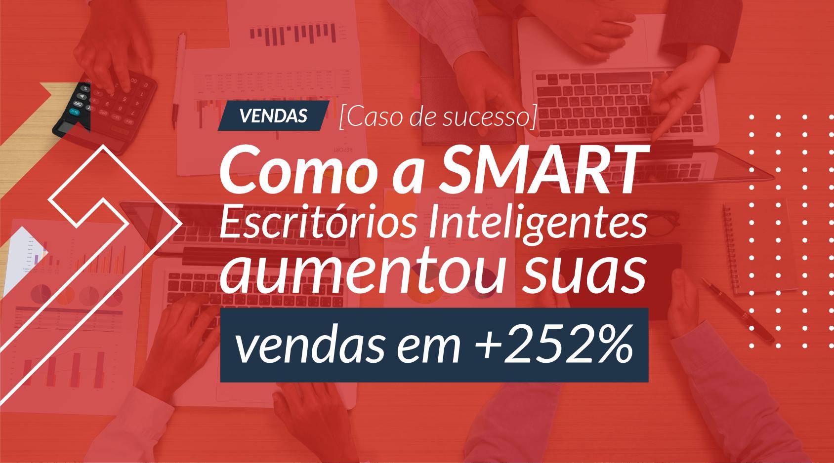 [Caso de Sucesso] Como a SMART Escritórios Inteligentes aumentou suas vendas em +252%