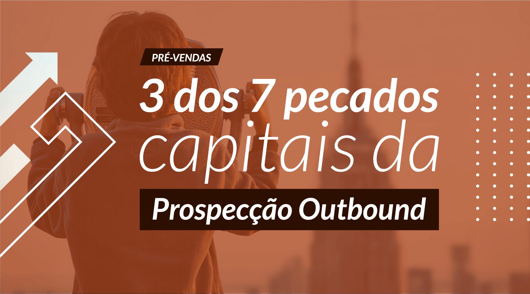 3 dos 7 pecados capitais da Prospecção Outbound