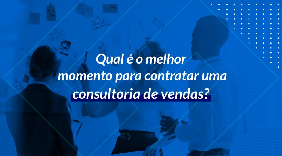Qual é o melhor momento para contratar uma consultoria de vendas?
